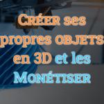Créer ses propres objets en 3D et les monétiser