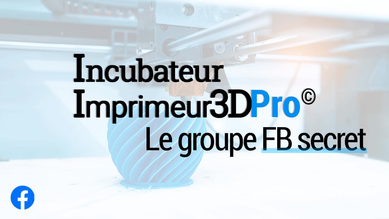 Incubateur Imprimeur3DPro : Groupe FB secret